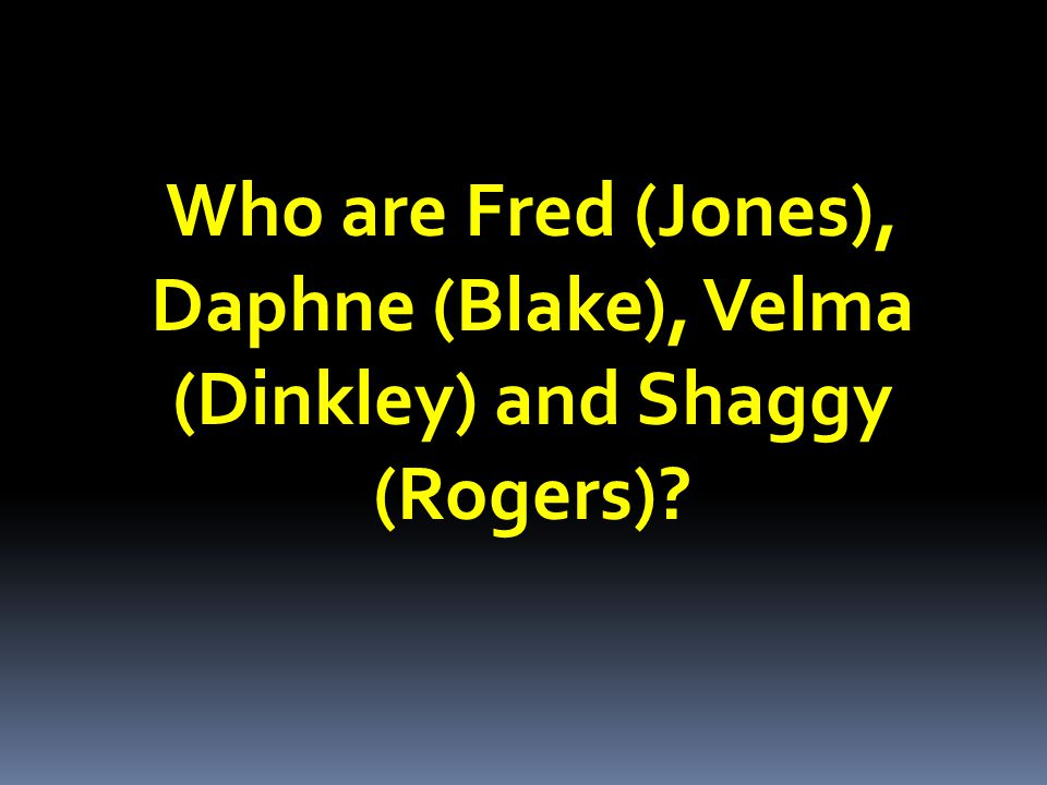 Who are Fred (Jones), Daphne (Blake), Velma (Dinkley) and Shaggy (Rogers)