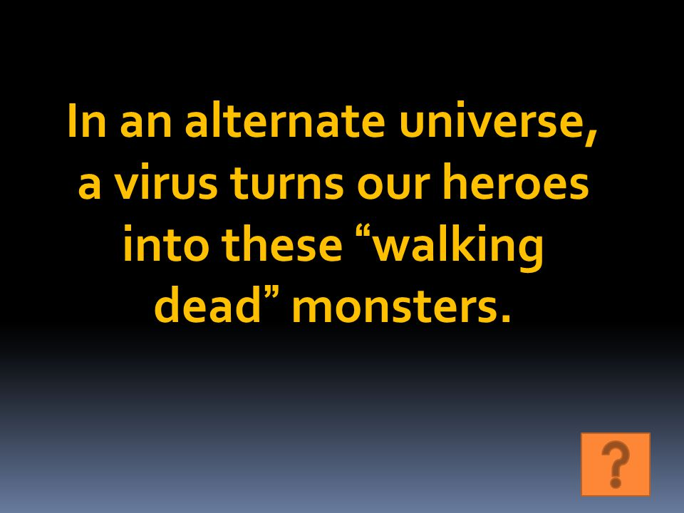 In an alternate universe, a virus turns our heroes into these walking dead monsters.