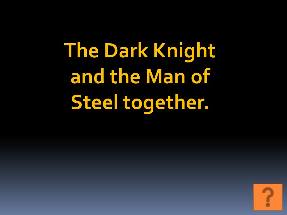 The Dark Knight and the Man of Steel together.