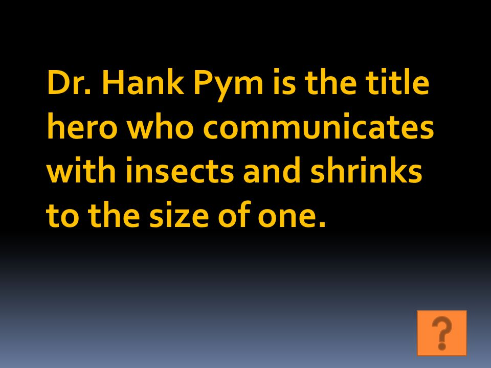 Dr. Hank Pym is the title hero who communicates with insects and shrinks to the size of one.