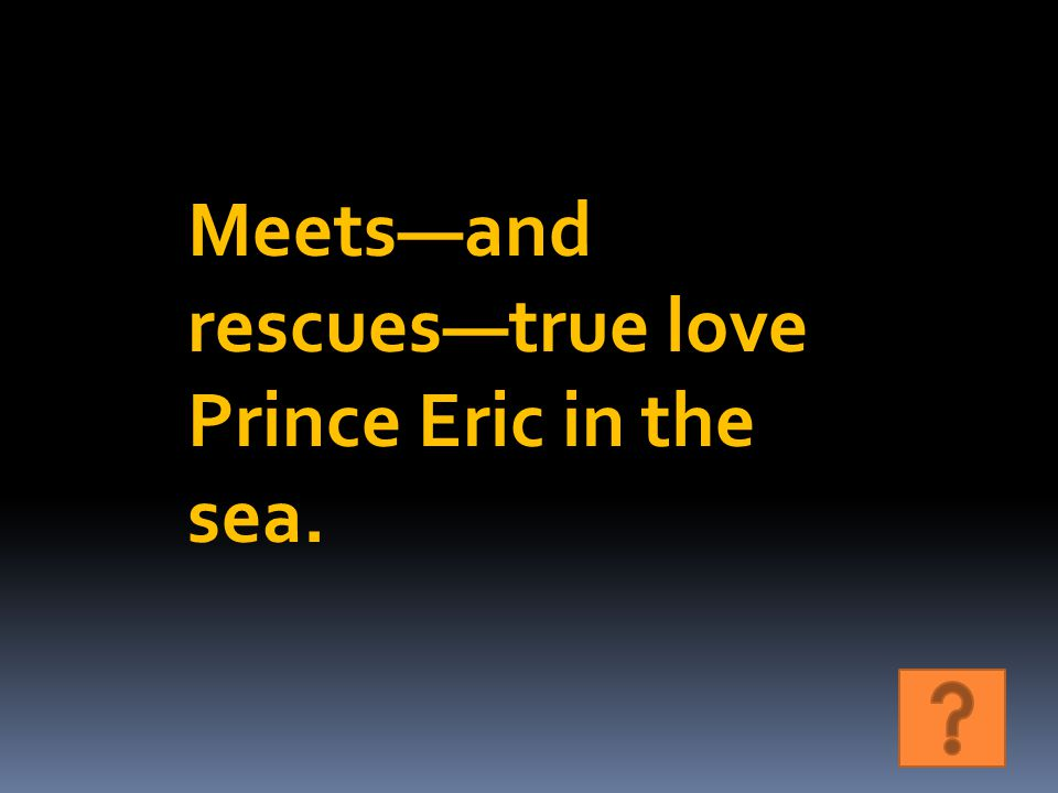 Meets—and rescues—true love Prince Eric in the sea.
