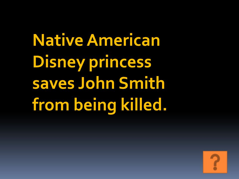 Native American Disney princess saves John Smith from being killed.