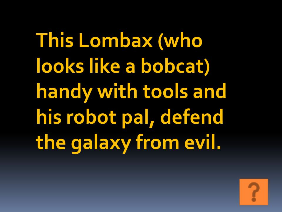 This Lombax (who looks like a bobcat) handy with tools and his robot pal, defend the galaxy from evil.