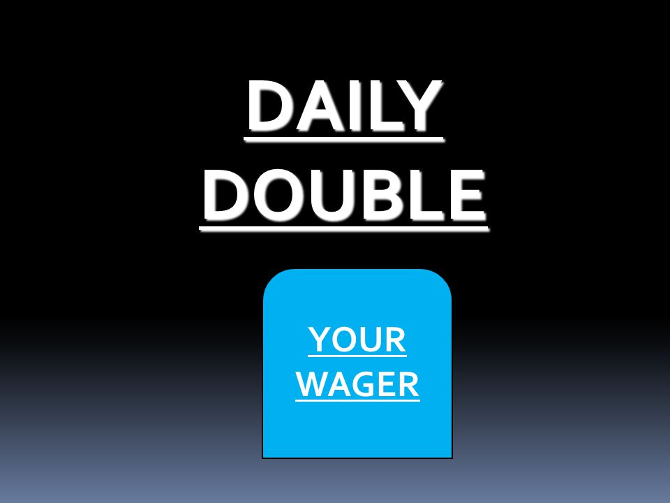 DAILY DOUBLE DAILY DOUBLE YOUR WAGER