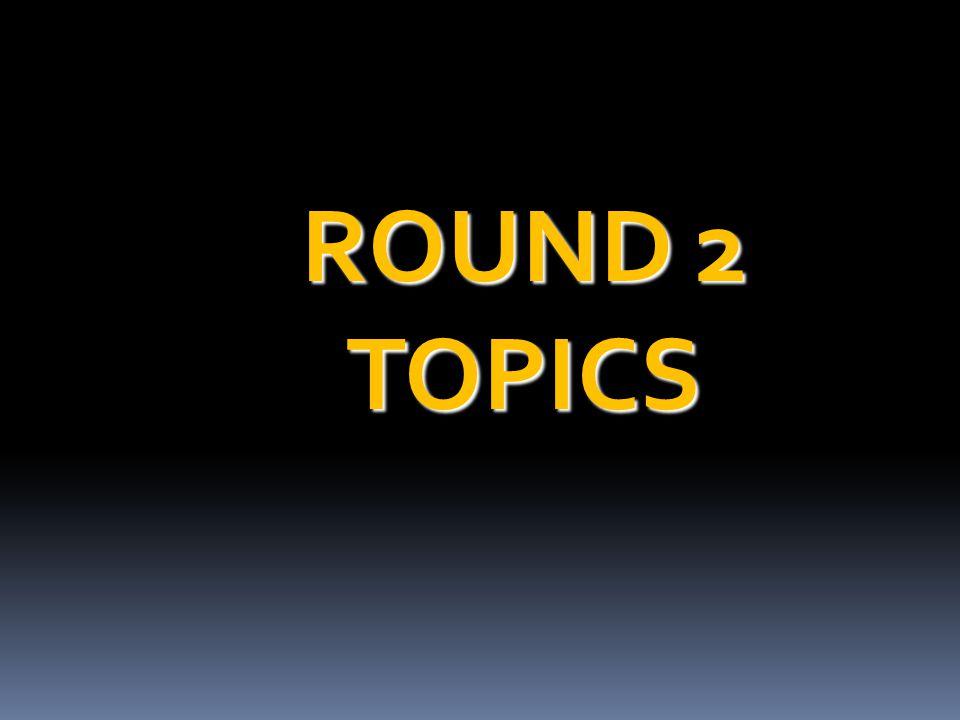 ROUND 2 TOPICS