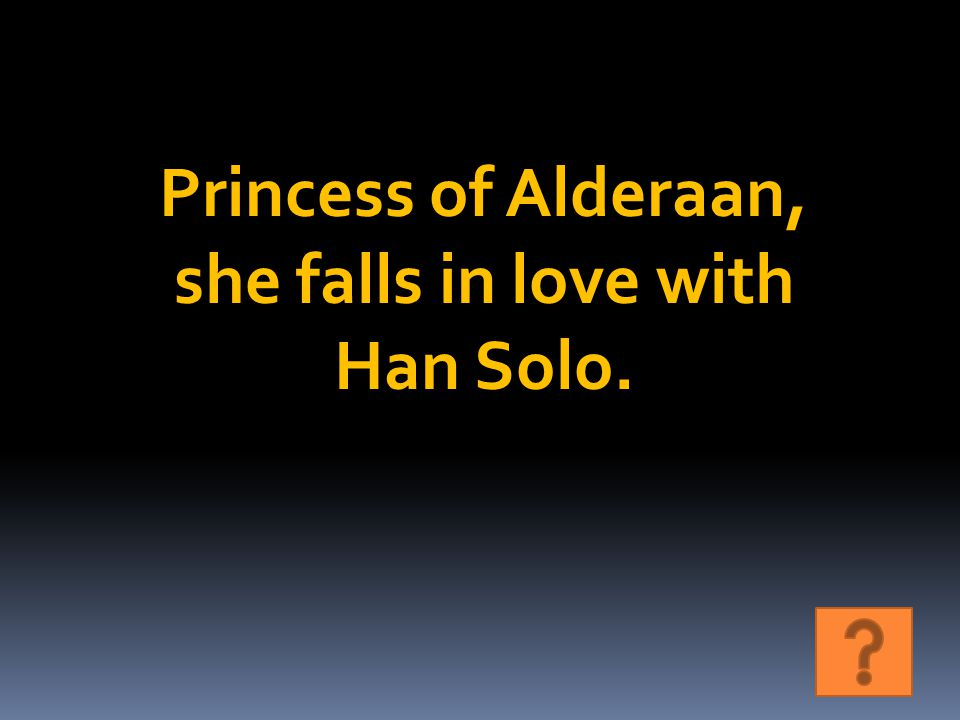 Princess of Alderaan, she falls in love with Han Solo.