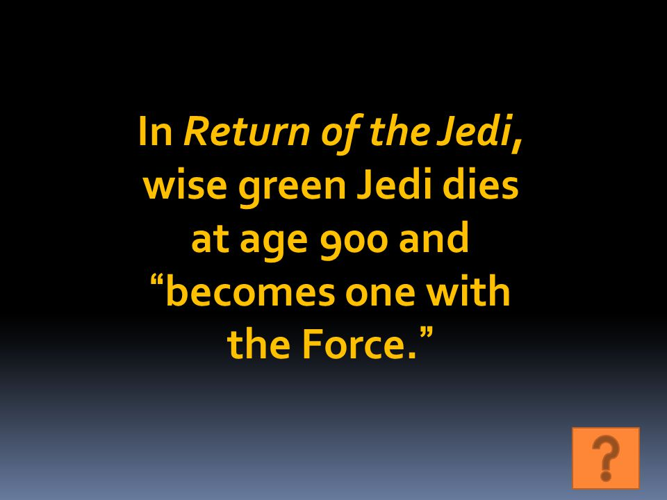 In Return of the Jedi, wise green Jedi dies at age 900 and becomes one with the Force.
