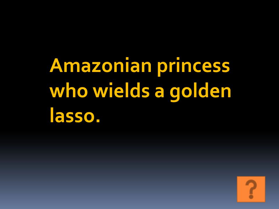 Amazonian princess who wields a golden lasso.