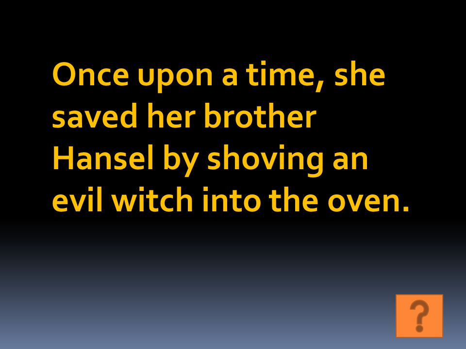 Once upon a time, she saved her brother Hansel by shoving an evil witch into the oven.