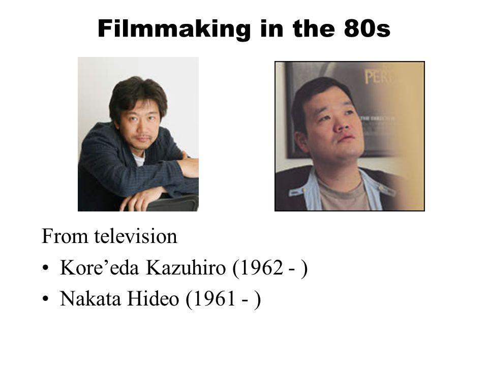 Filmmaking in the 80s From television Kore'eda Kazuhiro (1962 - ) Nakata Hideo (1961 - )
