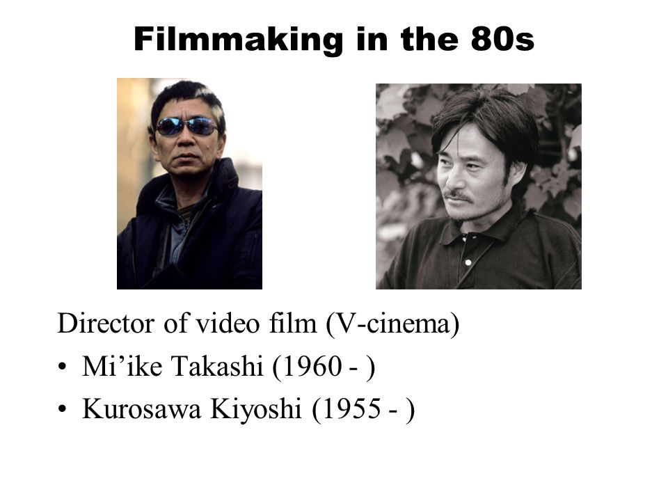 Filmmaking in the 80s Director of video film (V-cinema) Mi'ike Takashi (1960 - ) Kurosawa Kiyoshi (1955 - )