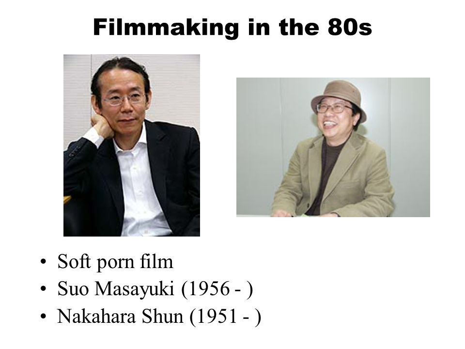 Filmmaking in the 80s Soft porn film Suo Masayuki (1956 - ) Nakahara Shun (1951 - )
