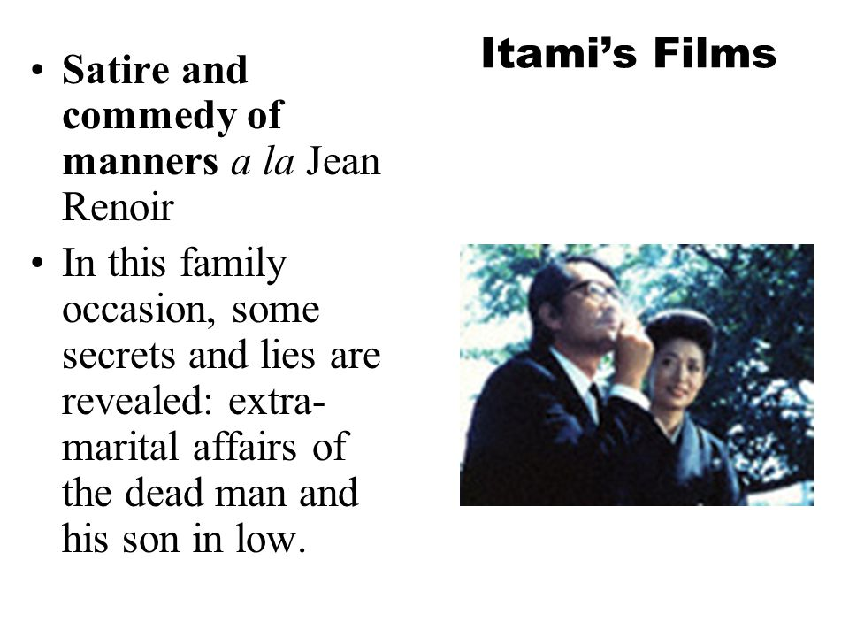 Itami's Films Satire and commedy of manners a la Jean Renoir In this family occasion, some secrets and lies are revealed: extra- marital affairs of the dead man and his son in low.
