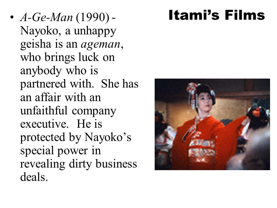 Itami's Films A-Ge-Man (1990) - Nayoko, a unhappy geisha is an ageman, who brings luck on anybody who is partnered with.