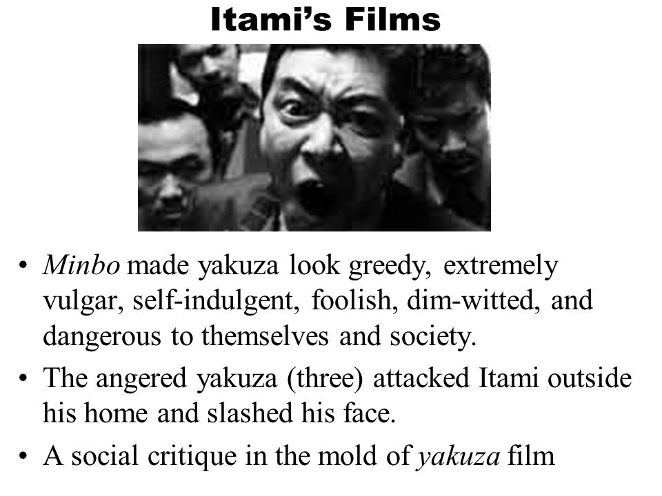 Itami's Films Minbo made yakuza look greedy, extremely vulgar, self-indulgent, foolish, dim-witted, and dangerous to themselves and society.