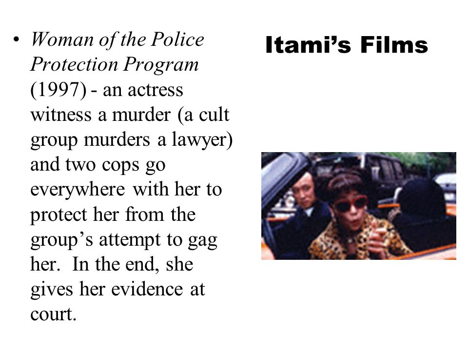 Itami's Films Woman of the Police Protection Program (1997) - an actress witness a murder (a cult group murders a lawyer) and two cops go everywhere with her to protect her from the group's attempt to gag her.
