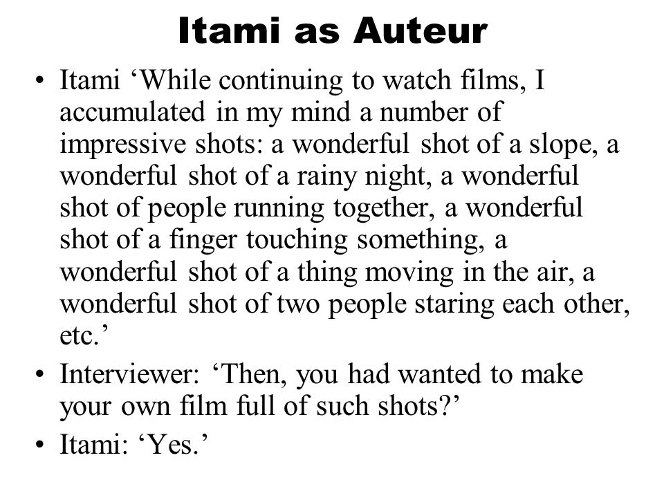 Itami as Auteur Itami 'While continuing to watch films, I accumulated in my mind a number of impressive shots: a wonderful shot of a slope, a wonderful shot of a rainy night, a wonderful shot of people running together, a wonderful shot of a finger touching something, a wonderful shot of a thing moving in the air, a wonderful shot of two people staring each other, etc.' Interviewer: 'Then, you had wanted to make your own film full of such shots ' Itami: 'Yes.'