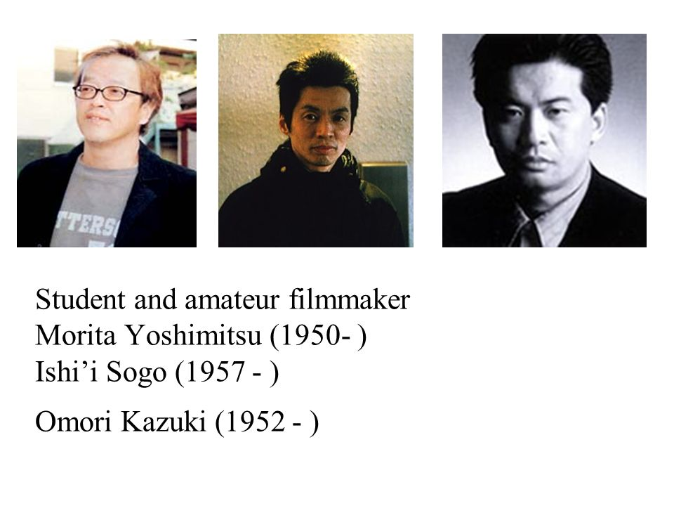 Student and amateur filmmaker Morita Yoshimitsu (1950- ) Ishi'i Sogo (1957 - ) Omori Kazuki (1952 - )