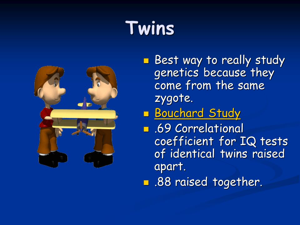 Twins Best way to really study genetics because they come from the same zygote.