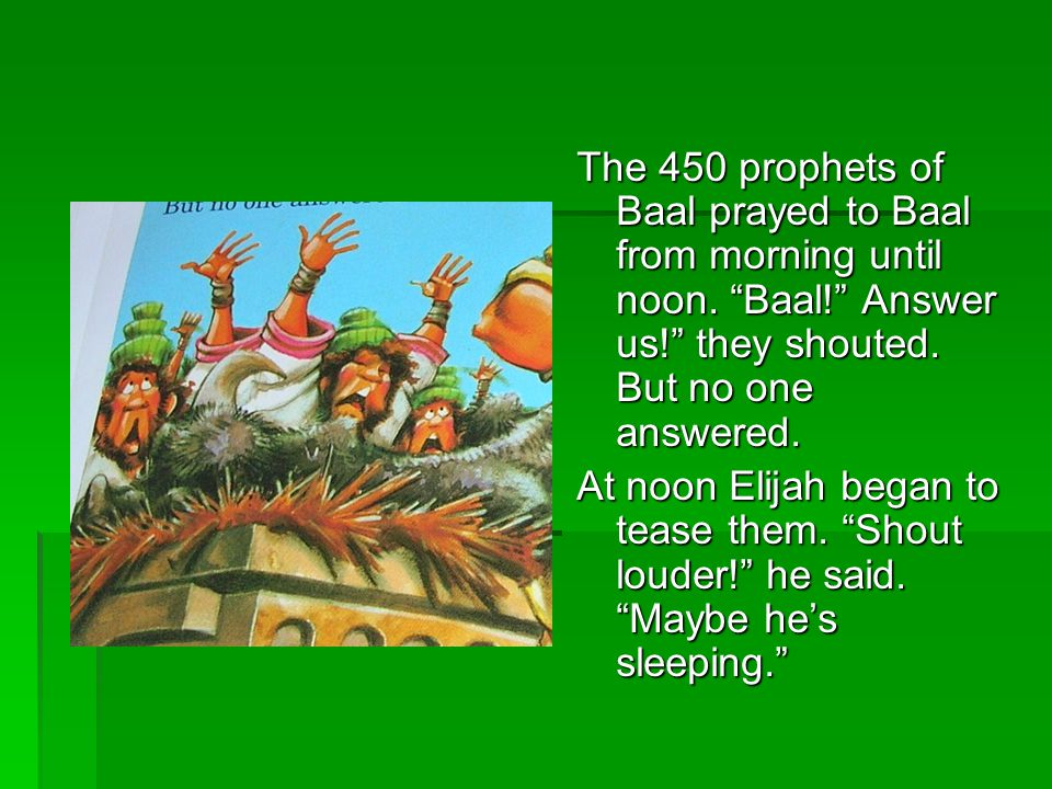The 450 prophets of Baal prayed to Baal from morning until noon.