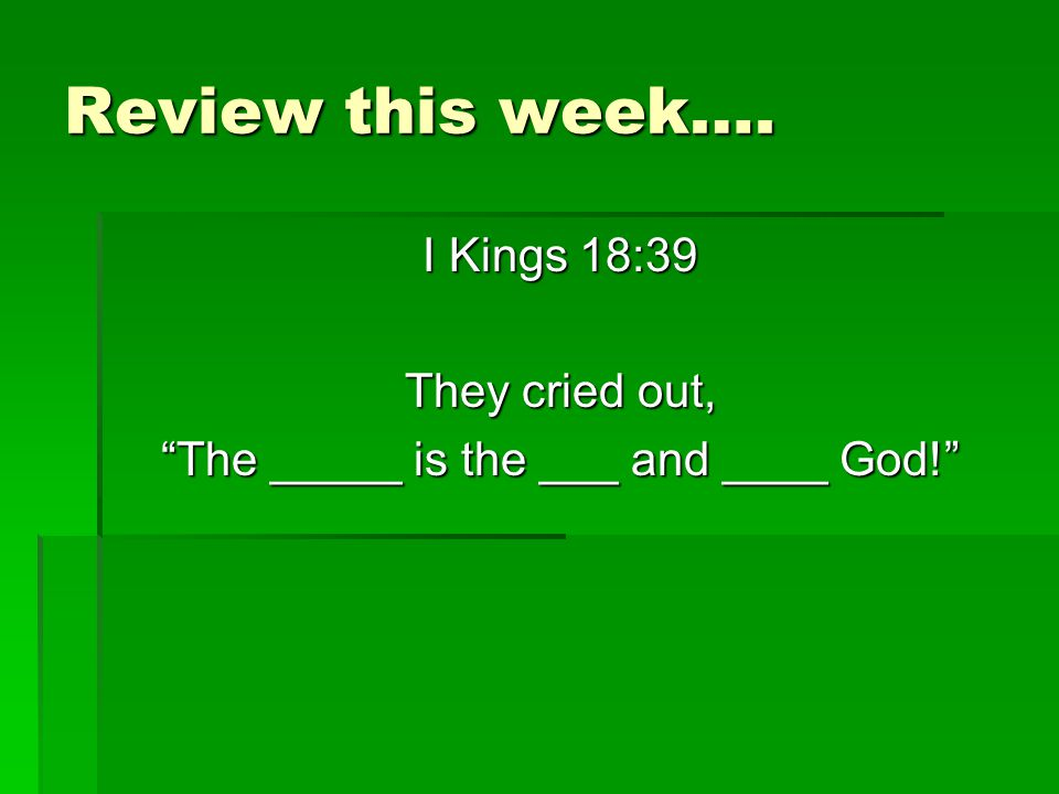 Review this week…. I Kings 18:39 They cried out, The _____ is the ___ and ____ God!
