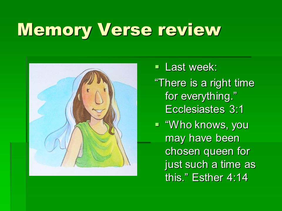 Memory Verse review  Last week: There is a right time for everything. Ecclesiastes 3:1  Who knows, you may have been chosen queen for just such a time as this. Esther 4:14
