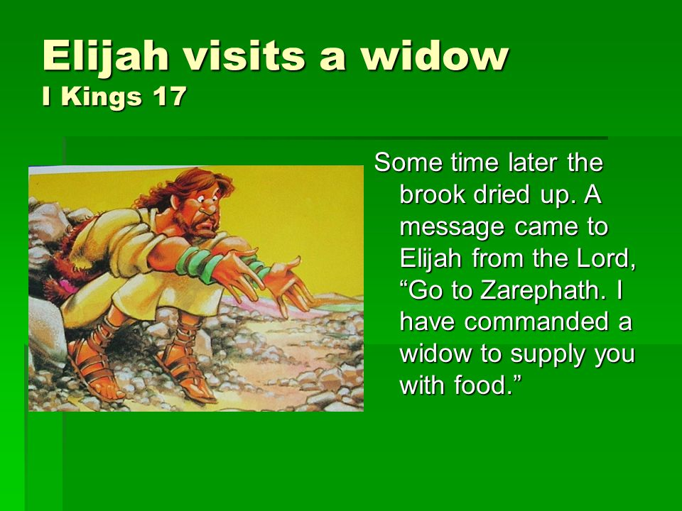 Elijah visits a widow I Kings 17 Some time later the brook dried up.