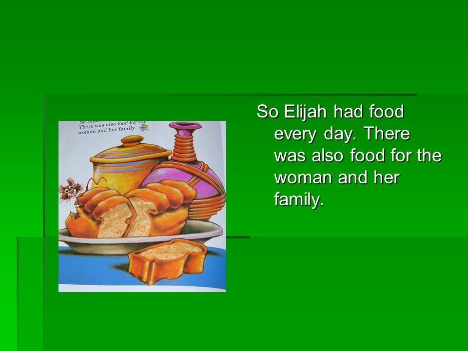 So Elijah had food every day. There was also food for the woman and her family.