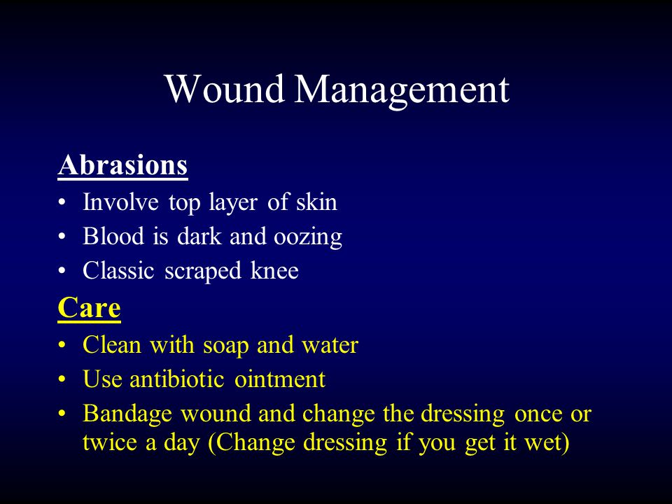 Wound Management Abrasions Involve top layer of skin Blood is dark and oozing Classic scraped knee Care Clean with soap and water Use antibiotic ointment Bandage wound and change the dressing once or twice a day (Change dressing if you get it wet)