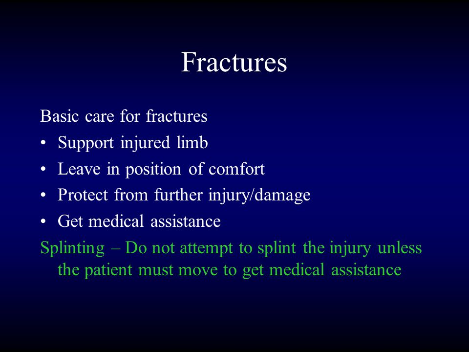 Fractures Basic care for fractures Support injured limb Leave in position of comfort Protect from further injury/damage Get medical assistance Splinting – Do not attempt to splint the injury unless the patient must move to get medical assistance