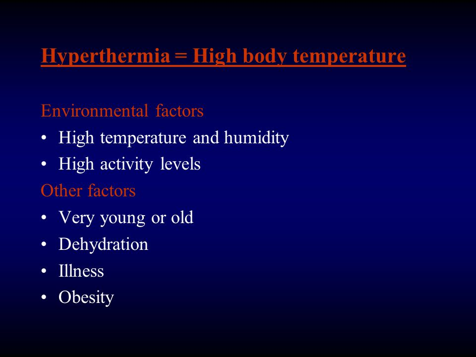 Hyperthermia = High body temperature Environmental factors High temperature and humidity High activity levels Other factors Very young or old Dehydration Illness Obesity