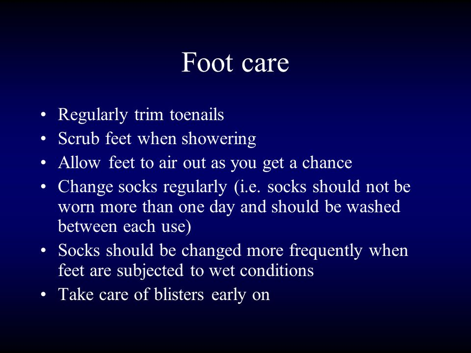 Foot care Regularly trim toenails Scrub feet when showering Allow feet to air out as you get a chance Change socks regularly (i.e.