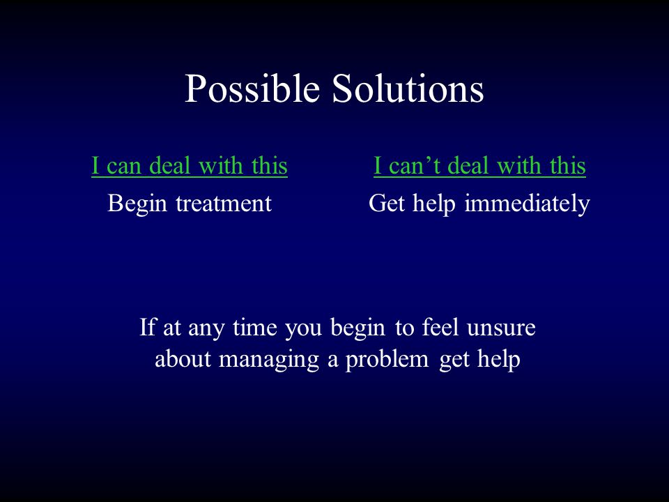 Possible Solutions I can deal with this Begin treatment I can't deal with this Get help immediately If at any time you begin to feel unsure about managing a problem get help