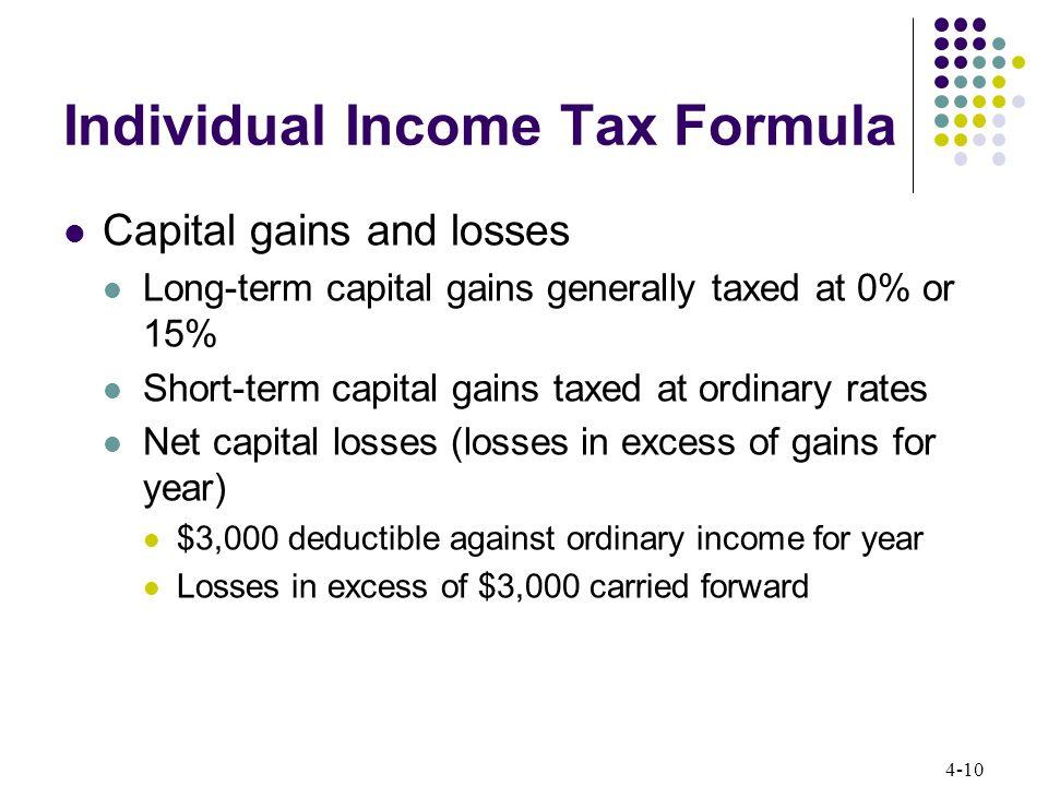 4-10 Individual Income Tax Formula Capital gains and losses Long-term capital gains generally taxed at 0% or 15% Short-term capital gains taxed at ord