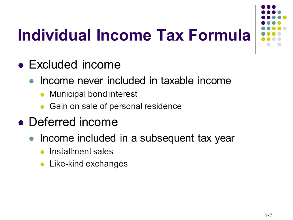 4-8 Individual Income Tax Formula Character of income or loss Determines rates applicable to income or loss in current year Tax exempt – no tax Tax deferred – no tax in current year Ordinary – ordinary rates from tax rate schedule Qualified dividends – 0 or 15% Capital gain or loss – depends on whether short-term or long-term From selling capital asset If held capital asset more than a year gain or loss is long- term, otherwise it is short-term