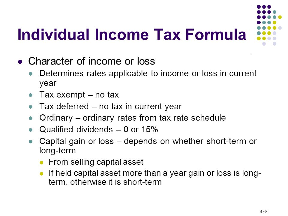 4-8 Individual Income Tax Formula Character of income or loss Determines rates applicable to income or loss in current year Tax exempt – no tax Tax de