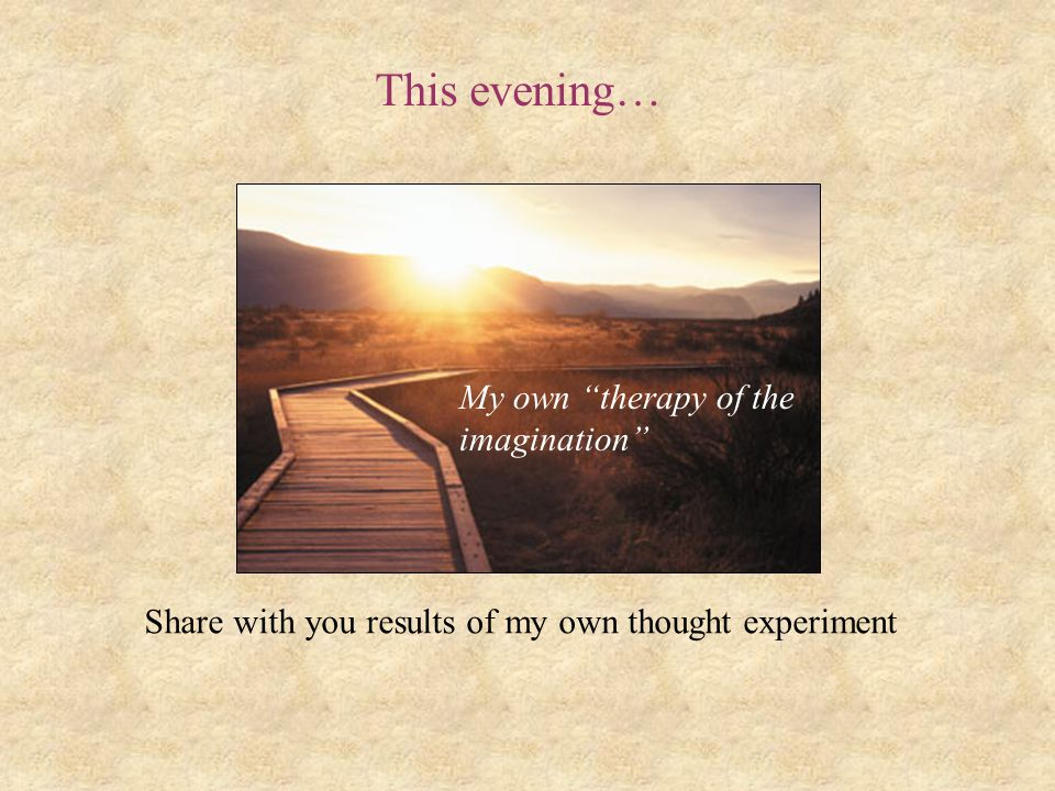 """This evening… Share with you results of my own thought experiment My own """"therapy of the imagination"""""""