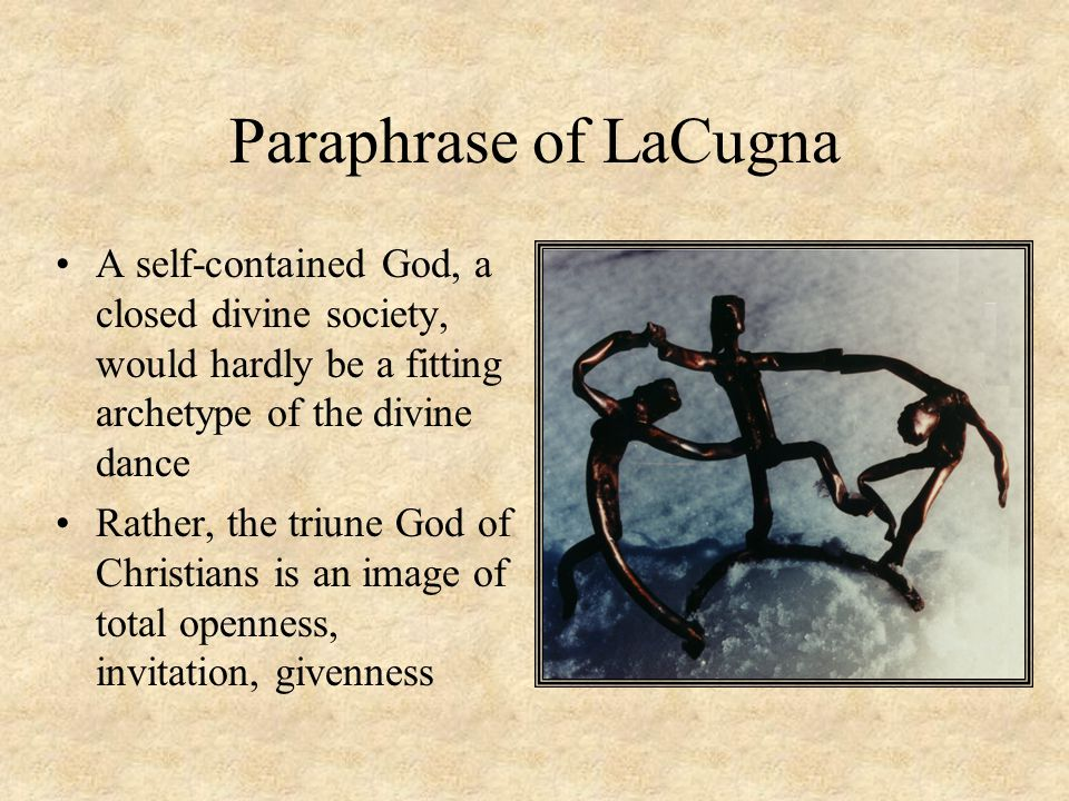 Paraphrase of LaCugna A self-contained God, a closed divine society, would hardly be a fitting archetype of the divine dance Rather, the triune God of Christians is an image of total openness, invitation, givenness