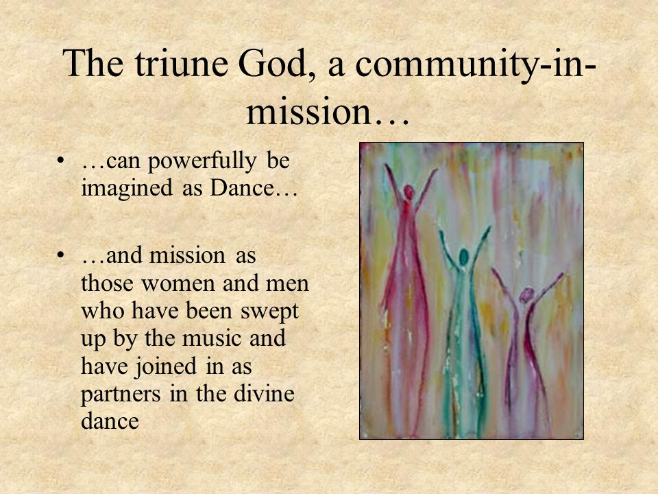 The triune God, a community-in- mission… …can powerfully be imagined as Dance… …and mission as those women and men who have been swept up by the music