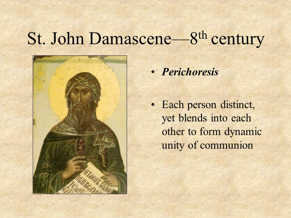 St. John Damascene—8 th century Perichoresis Each person distinct, yet blends into each other to form dynamic unity of communion