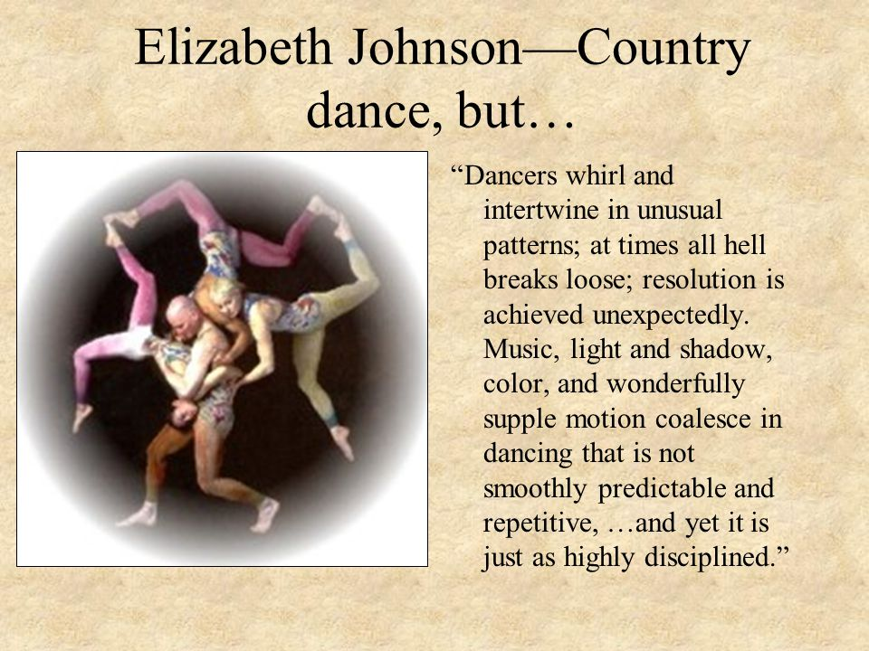 """Elizabeth Johnson—Country dance, but… """"Dancers whirl and intertwine in unusual patterns; at times all hell breaks loose; resolution is achieved unexpe"""