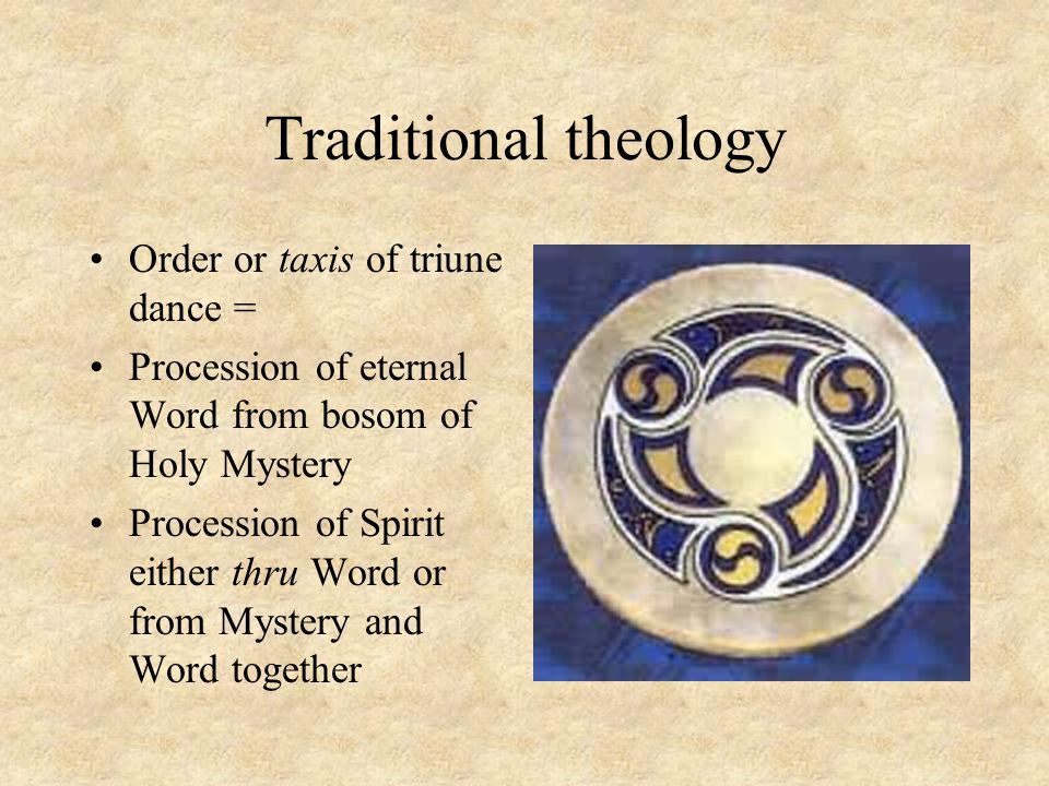 Traditional theology Order or taxis of triune dance = Procession of eternal Word from bosom of Holy Mystery Procession of Spirit either thru Word or from Mystery and Word together