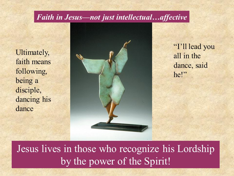 Jesus lives in those who recognize his Lordship by the power of the Spirit! Faith in Jesus—not just intellectual…affective Ultimately, faith means fol