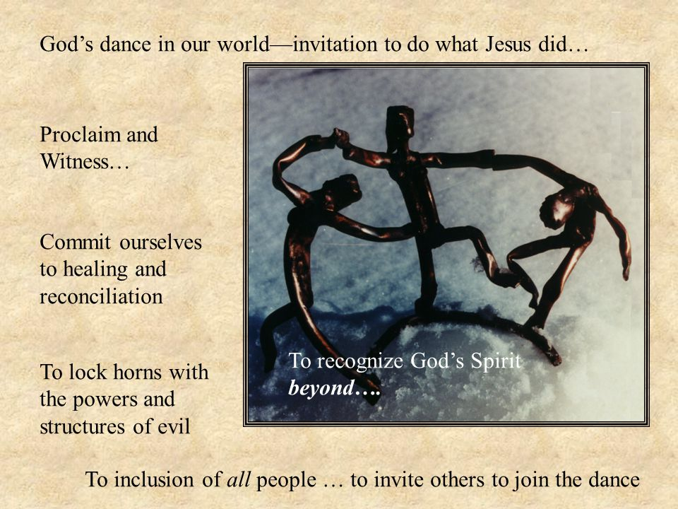 God's dance in our world—invitation to do what Jesus did… Proclaim and Witness… Commit ourselves to healing and reconciliation To lock horns with the powers and structures of evil To inclusion of all people … to invite others to join the dance To recognize God's Spirit beyond….