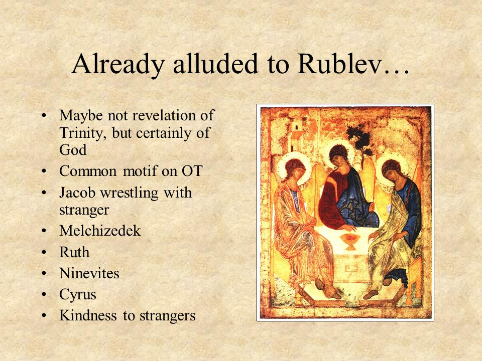 Already alluded to Rublev… Maybe not revelation of Trinity, but certainly of God Common motif on OT Jacob wrestling with stranger Melchizedek Ruth Nin