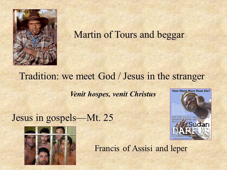 Tradition: we meet God / Jesus in the stranger Jesus in gospels—Mt. 25 Martin of Tours and beggar Francis of Assisi and leper Venit hospes, venit Chri