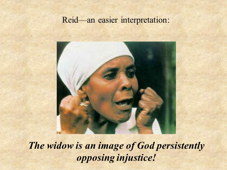 Reid—an easier interpretation: The widow is an image of God persistently opposing injustice!