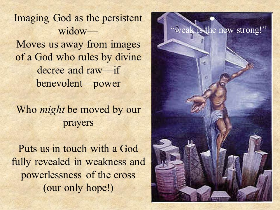 Imaging God as the persistent widow— Moves us away from images of a God who rules by divine decree and raw—if benevolent—power Who might be moved by our prayers Puts us in touch with a God fully revealed in weakness and powerlessness of the cross (our only hope!) weak is the new strong!