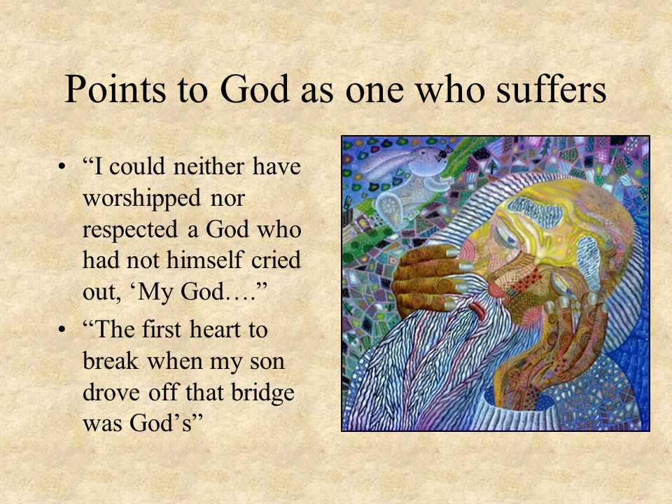 Points to God as one who suffers I could neither have worshipped nor respected a God who had not himself cried out, 'My God…. The first heart to break when my son drove off that bridge was God's