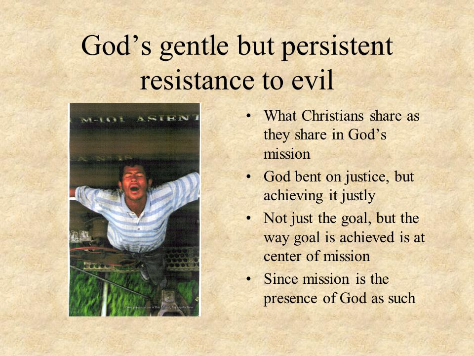 God's gentle but persistent resistance to evil What Christians share as they share in God's mission God bent on justice, but achieving it justly Not just the goal, but the way goal is achieved is at center of mission Since mission is the presence of God as such